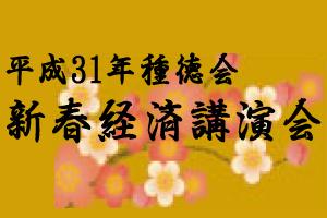 【終了】平成31年 種徳会 新春経済講演会・異業種懇談会
